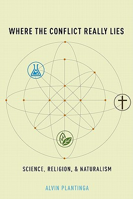 Where the Conflict Really Lies: Science, Religion, and Naturalism, Alvin Plantinga