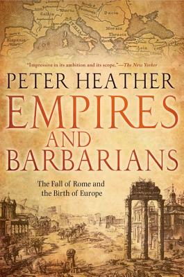 Empires and Barbarians  The Fall of Rome and the Birth of Europe, Heather, Peter