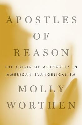Apostles of Reason: The Crisis of Authority in American Evangelicalism, Molly Worthen