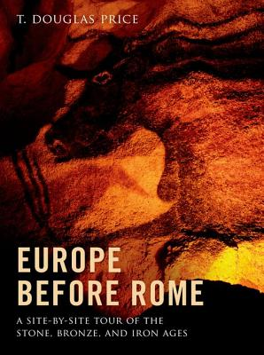 Europe before Rome: A Site-by-Site Tour of the Stone, Bronze, and Iron Ages, Price, T. Douglas