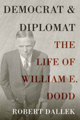 Democrat and Diplomat: The Life of William E. Dodd, Dallek, Robert