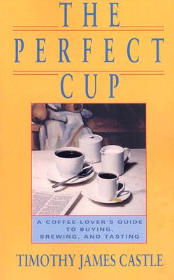 The Perfect Cup: A Coffee Lover's Guide To Buying, Brewing, And Tasting, Castle, Timothy J.