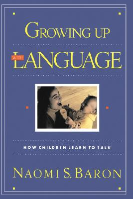 Growing Up With Language: How Children Learn To Talk, Baron, Naomi