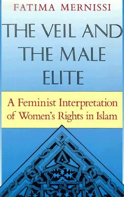 The Veil and the Male Elite: A Feminist Interpretation of Women's Rights in Islam, Mernissi, Fatima; Lakeland, Mary Jo [translator]