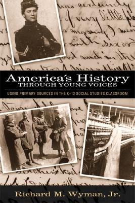 America's History Through Young Voices: Using Primary Sources In The K-12 Social Studies Classroom, Wyman, Richard M. Jr.