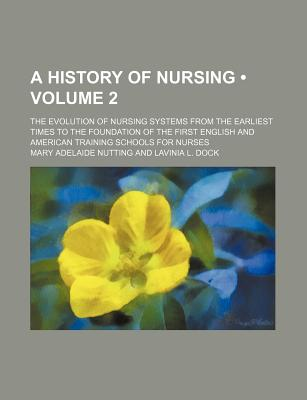 A History of Nursing (Volume 2); The Evolution of Nursing Systems From the Earliest Times to the Foundation of the First English and American Training Schools for Nurses, Mary Adelaide Nutting