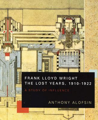 Image for Frank Lloyd Wright--the Lost Years, 1910-1922: A Study of Influence