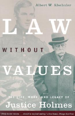 Law Without Values : The Life, Work, and Legacy of Justice Holmes, Alschuler, Albert W.