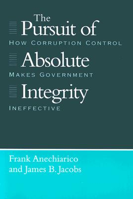 The Pursuit of Absolute Integrity: How Corruption Control Makes Government Ineffective (Studies in Crime and Justice), Anechiarico, Frank; Jacobs, James B.