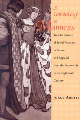 A Genealogy of Manners: Transformations of Social Relations in France and England from the Fourteenth to the Eighteenth Century, Arditi, Jorge