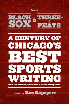 Image for From Black Sox to Three-Peats: A Century of Chicago's Best Sportswriting from the 'Tribune,' 'Sun-Times,' and Other Newspapers