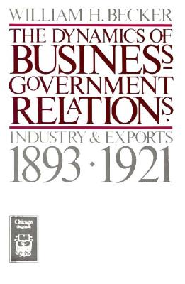 The Dynamics of Business-Government Relations: Industry and Exports, 1893-1921 (Chicago Originals), Becker, William H.