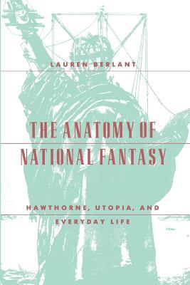 The Anatomy of National Fantasy: Hawthorne, Utopia, and Everyday Life, Berlant, Lauren