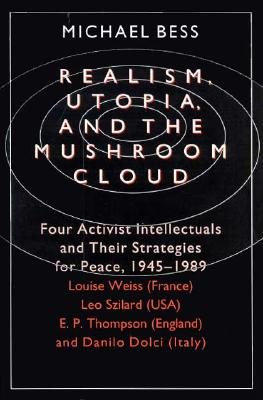 Realism, Utopia, and the Mushroom Cloud: Four Activist Intellectuals and their Strategies for Peace, 1945-1989--Louise Weiss (France), Leo Szilard (USA), E. P. Thompson (England), Danilo Dolci (Italy), Bess, Michael