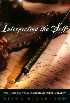 Interpreting the Self: Two Hundred Years of American Autobiography, Diane Bjorklund