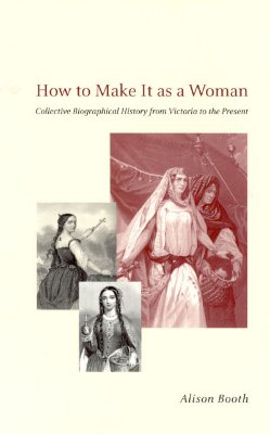 How to Make It As a Woman: Collective Biographical History from Victoria to the Present, Booth, Alison