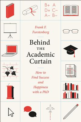 Image for Behind the Academic Curtain: How to Find Success and Happiness with a PhD (Chicago Guides to Academic Life)