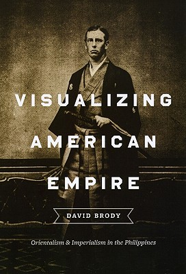 Visualizing American Empire: Orientalism and Imperialism in the Philippines, Brody, David