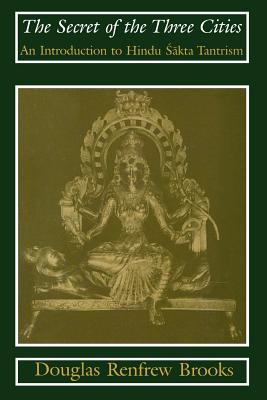 The Secret of the Three Cities: An Introduction to Hindu Sakta Tantrism, Brooks, Douglas Renfrew