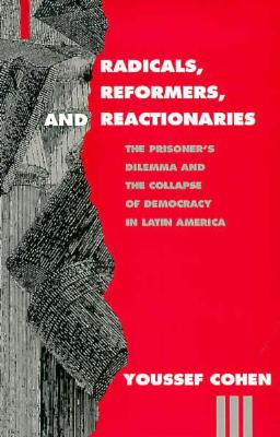 Image for Radicals, Reformers, and Reactionaries: The Prisoner's Dilemma and the Collapse of Democracy in Latin America