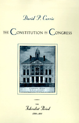 The Constitution in Congress: The Federalist Period, 1789-1801, Currie, David P.