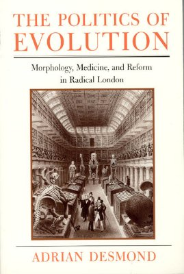 The Politics of Evolution: Morphology, Medicine, and Reform in Radical London (Science and Its Conceptual Foundations series), DESMOND, Adrian