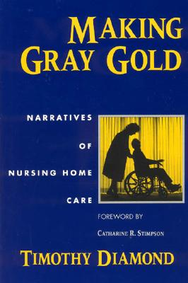 Making Gray Gold: Narratives of Nursing Home Care (Women in Culture and Society), Diamond, Timothy