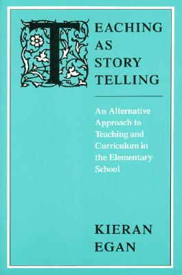 Teaching as Story Telling: An Alternative Approach to Teaching and Curriculum in the Elementary School, Egan, Kieran