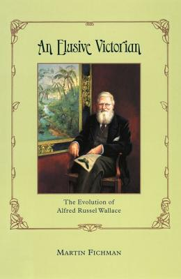 An Elusive Victorian: The Evolution of Alfred Russel Wallace, Fichman, Martin