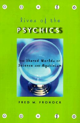 Lives of the Psychics: The Shared Worlds of Science and Mysticism, Frohock, Fred M.