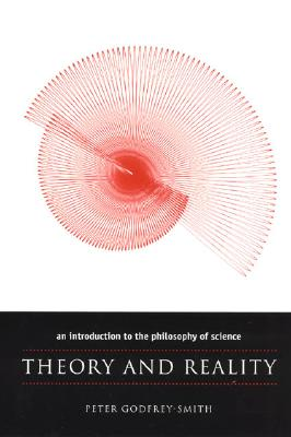 Theory and Reality: An Introduction to the Philosophy of Science (Science and Its Conceptual Foundations series), Peter Godfrey-Smith