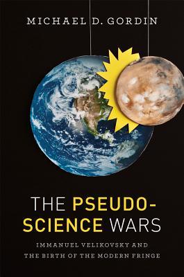 The Pseudoscience Wars: Immanuel Velikovsky and the Birth of the Modern Fringe, Gordin, Michael D.