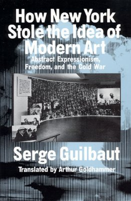 How New York Stole the Idea of Modern Art, Guilbaut, Serge
