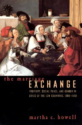 The Marriage Exchange: Property, Social Place, and Gender in Cities of the Low Countries, 1300-1550 (Women in Culture and Society), Howell, Martha C.