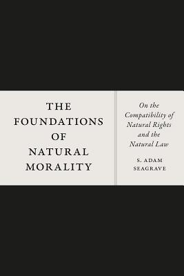Image for The Foundations of Natural Morality: On the Compatibility of Natural Rights and the Natural Law