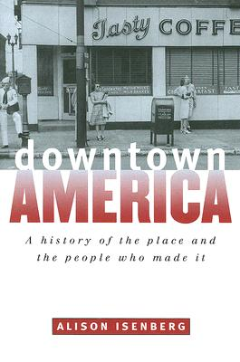 Image for Downtown America: A History of the Place and the People Who Made It (Historical Studies of Urban America)