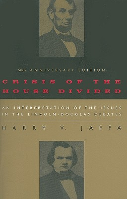 Crisis of the House Divided: An Interpretation of the Issues in the Lincoln-Douglas Debates, 50th Anniversary Edition, Jaffa, Harry V.