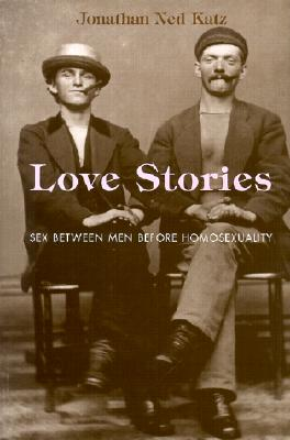 Love Stories: Sex Between Men Before Homosexuality, Katz, Jonathan Ned