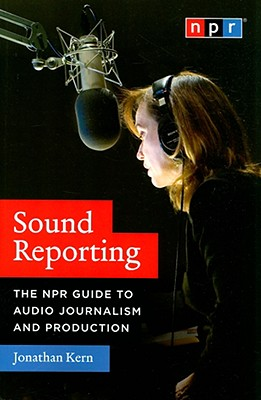 Sound Reporting: The NPR Guide to Audio Journalism and Production, Kern, Jonathan