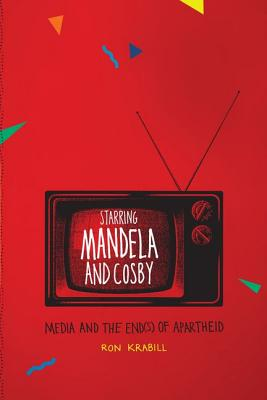 Starring Mandela and Cosby: Media and the End(s) of Apartheid, Ron Krabill (Author)