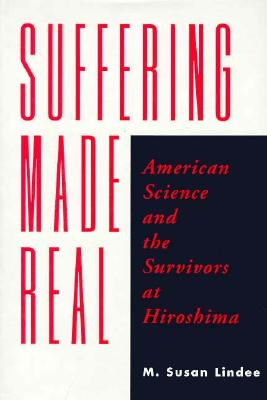 Suffering Made Real: American Science and the Survivors at Hiroshima, Lindee, M. Susan