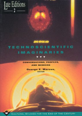 Technoscientific Imaginaries: Conversations, Profiles, and Memoirs (Late Editions: Cultural Studies for the End of the Century), Marcus, George E [Editor]
