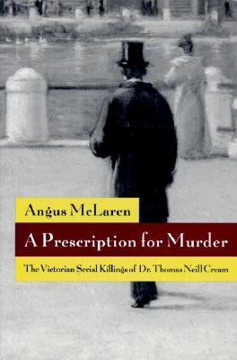 Image for A Prescription for Murder: The Victorian Serial Killings of Dr. Thomas Neill Cream (The Chicago Series on Sexuality, History, and Society)