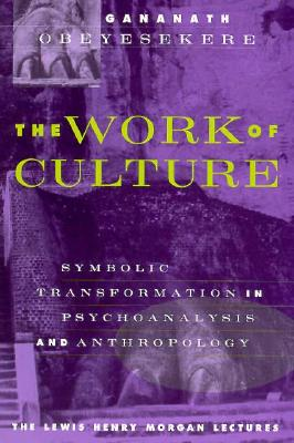 The Work of Culture: Symbolic Transformation in Psychoanalysis and Anthropology (Lewis Henry Morgan Lecture Series), Obeyesekere, Gananath