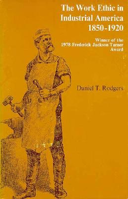 The Work Ethic in Industrial America, 1850-1920, Rodgers, Daniel T.