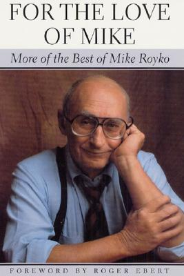 For the Love of Mike: More of the Best of Mike Royko, Royko, Mike; Ebert, Roger [Foreword]