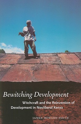 Bewitching Development: Witchcraft and the Reinvention of Development in Neoliberal Kenya (Chicago Studies in Practices of Meaning), Smith, James Howard