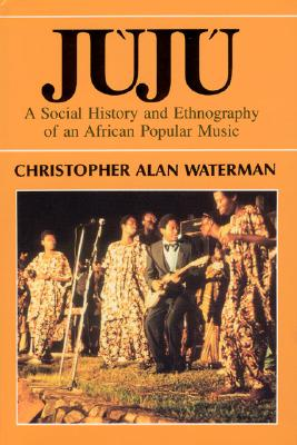 Juju: A Social History and Ethnography of an African Popular Music, WATERMAN, Christopher Alan