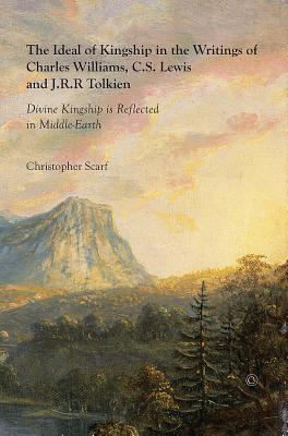 The Ideal of Kingship in the Writings of Charles Williams, C.S. Lewis, and J.R.R. Tolkein: Divine Kingship is Reflected in Middle-Earth, Christopher Scarf
