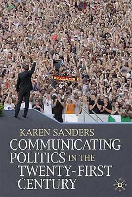 Communicating Politics in the Twenty-First Century, Sanders, Karen